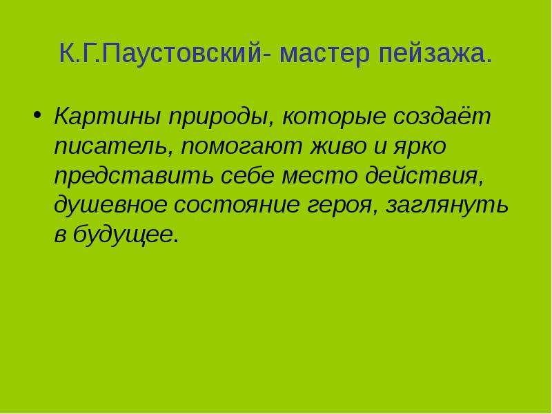 К. Г. Паустовский- мастер пейзажа. Картины природы, которые создаёт писатель, помогают живо и ярко п