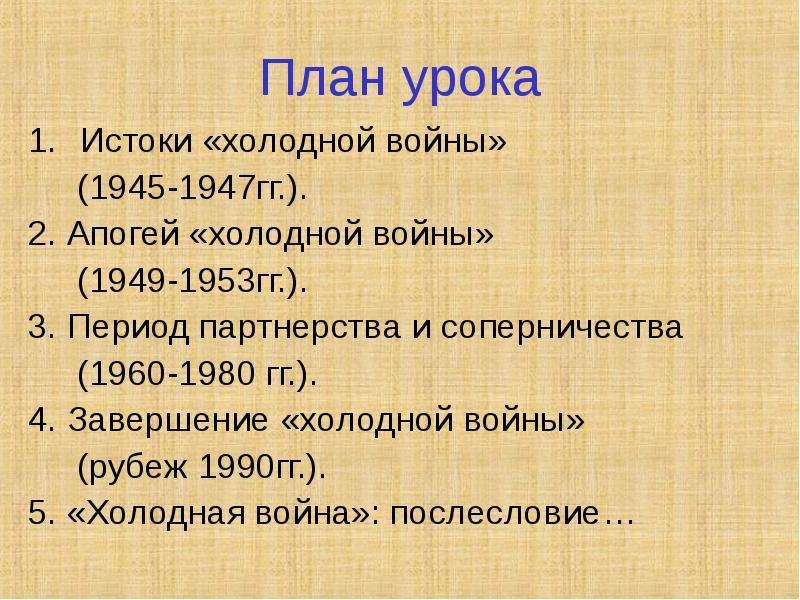 План урока Истоки «холодной войны» (1945-1947гг. ). 2. Апогей «холодной войны» (1949-1953гг. ). 3. П