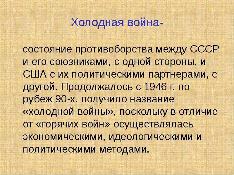 Холодная война- состояние противоборства между СССР и его союзниками, с одной стороны, и США с их по