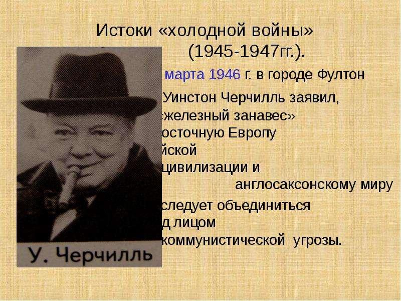 Истоки «холодной войны» (1945-1947гг. ). 5 марта 1946 г. в городе Фултон Уинстон Черчилль заявил, чт