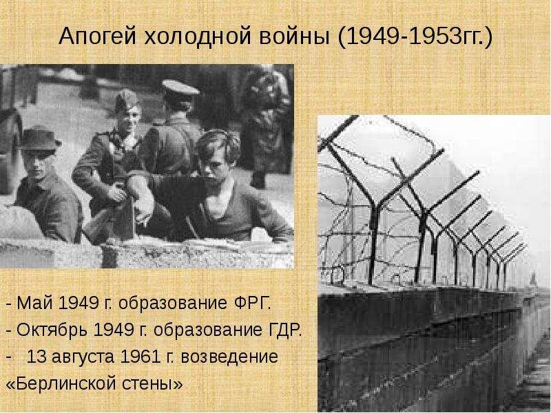 Апогей холодной войны (1949-1953гг. ) - Май 1949 г. образование ФРГ. - Октябрь 1949 г. образование Г