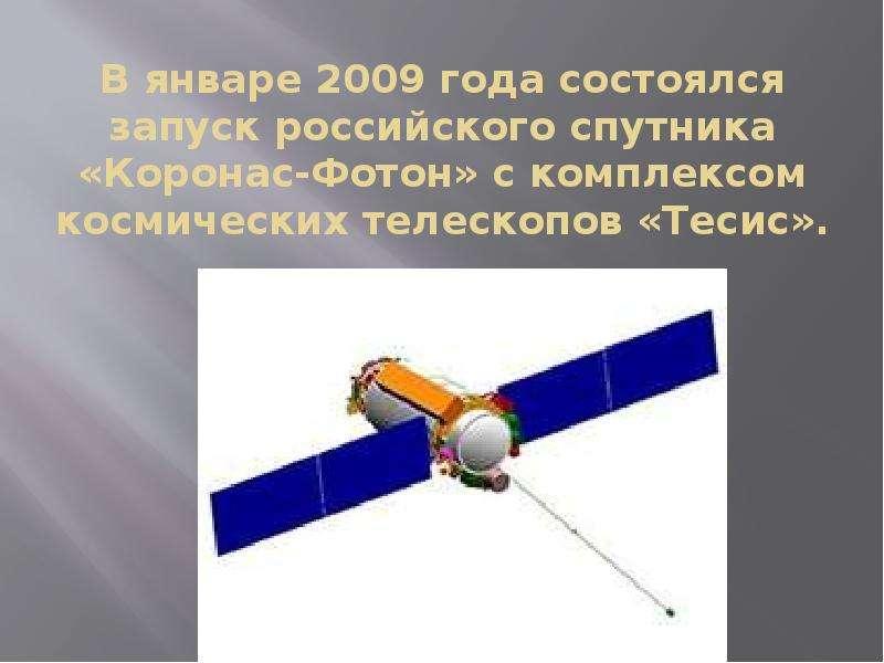В январе 2009 года состоялся запуск российского спутника «Коронас-Фотон» с комплексом космических те