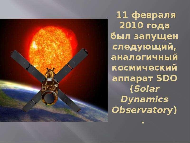11 февраля 2010 года был запущен следующий, аналогичный космический аппарат SDO (Solar Dynamics Obse
