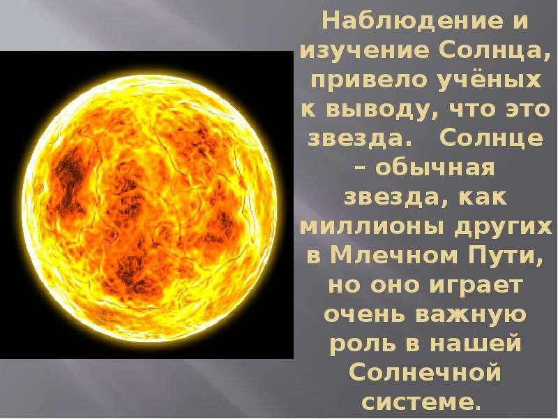 Наблюдение и изучение Солнца, привело учёных к выводу, что это звезда. Солнце – обычная звезда, как