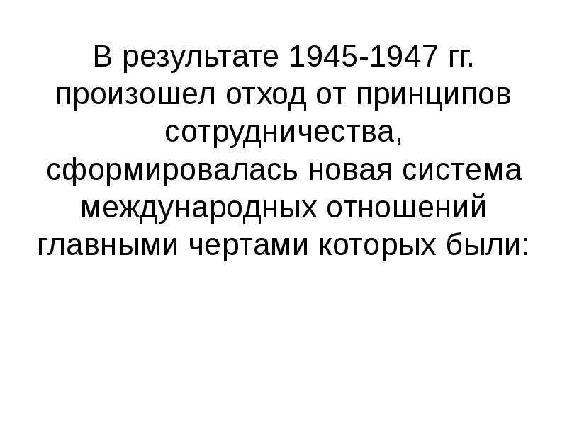 В результате 1945-1947 гг. произошел отход от принципов сотрудничества, сформировалась новая система