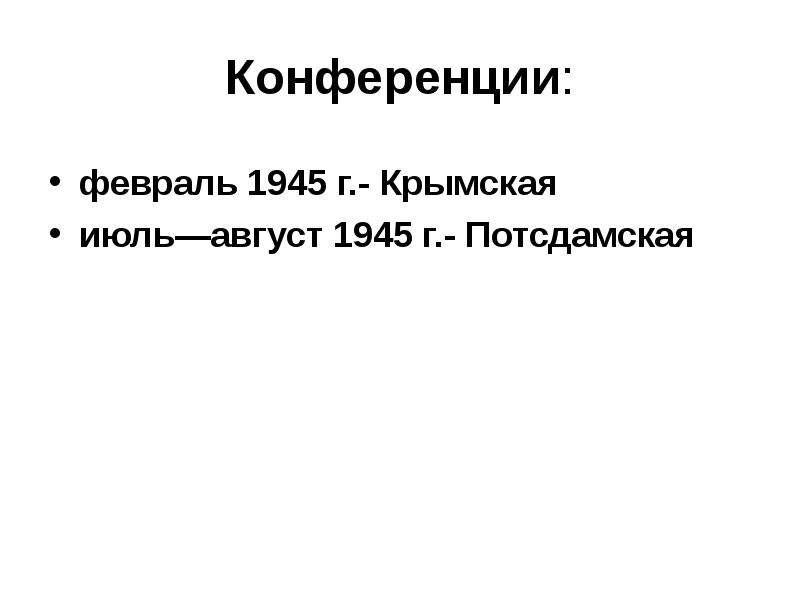 Конференции: февраль 1945 г. - Крымская июль—август 1945 г. - Потсдамская