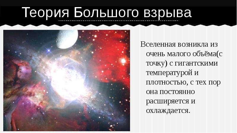 Теория Большого взрыва Вселенная возникла из очень малого объёма(с точку) с гигантскими температурой
