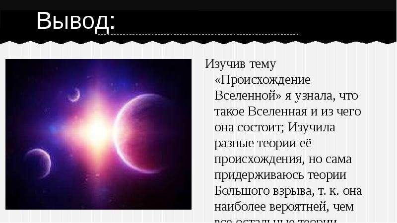 Вывод: Изучив тему «Происхождение Вселенной» я узнала, что такое Вселенная и из чего она состоит; Из