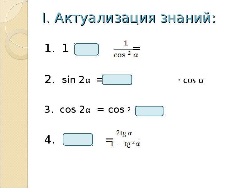 I. Актуализация знаний: 1. 1 + = 2. sin 2α = 2 · cos α 3. cos 2α = cos 2 α - 4. =