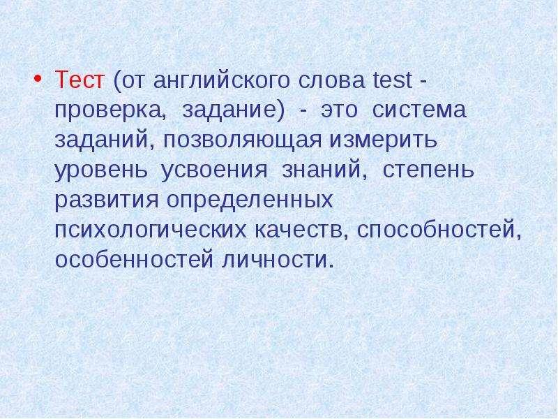 Тест (от английского слова test - проверка, задание) - это система заданий, позволяющая измерить уро
