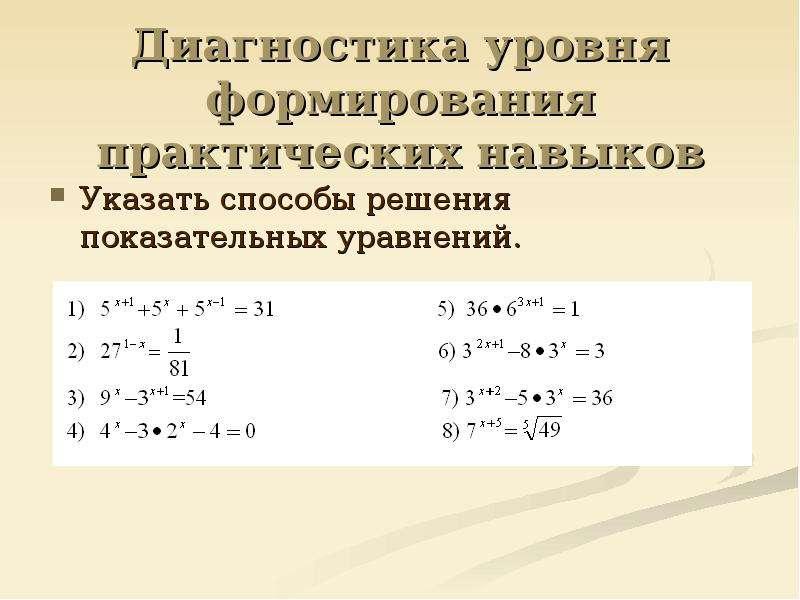 Диагностика уровня формирования практических навыков Указать способы решения показательных уравнений