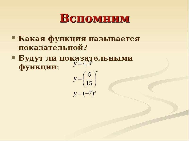 Вспомним Какая функция называется показательной? Будут ли показательными функции: