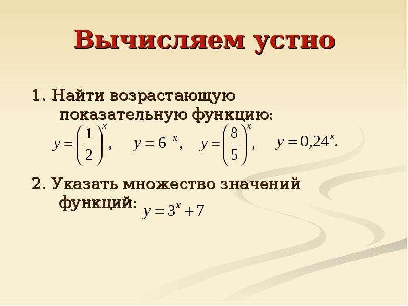 Вычисляем устно 1. Найти возрастающую показательную функцию: 2. Указать множество значений функций: