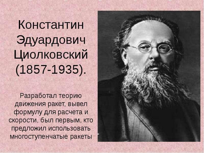Константин Эдуардович Циолковский (1857-1935). Разработал теорию движения ракет, вывел формулу для р