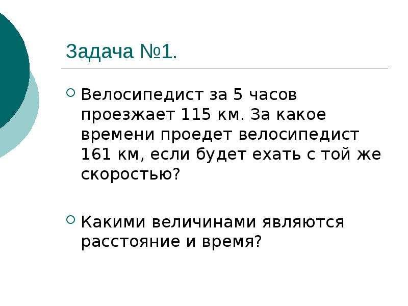 Задача №1. Велосипедист за 5 часов проезжает 115 км. За какое времени проедет велосипедист 161 км, е