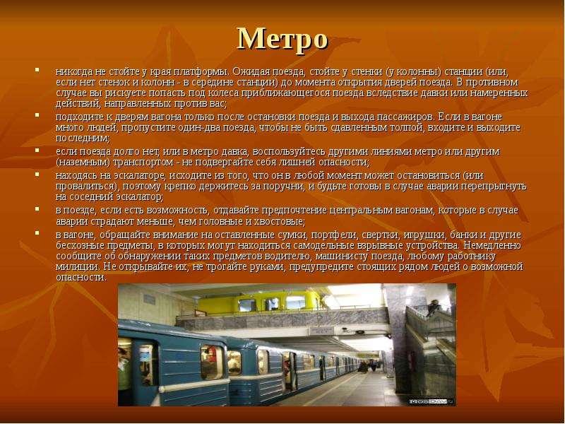 Метро никогда не стойте у края платформы. Ожидая поезда, стойте у стенки (у колонны) станции (или, е