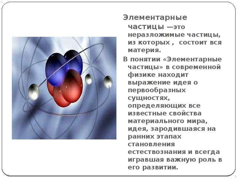 Элементарные частицы —это неразложимые частицы, из которых , состоит вся материя. В понятии «Элемент