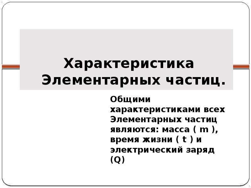 Характеристика Элементарных частиц. Общими характеристиками всех Элементарных частиц являются: масса