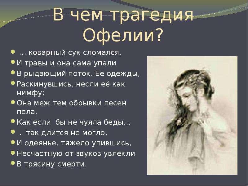 В чем трагедия Офелии? … коварный сук сломался, И травы и она сама упали В рыдающий поток. Её одежды