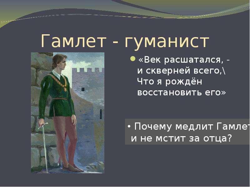 Гамлет - гуманист «Век расшатался, - и скверней всего,\ Что я рождён восстановить его»