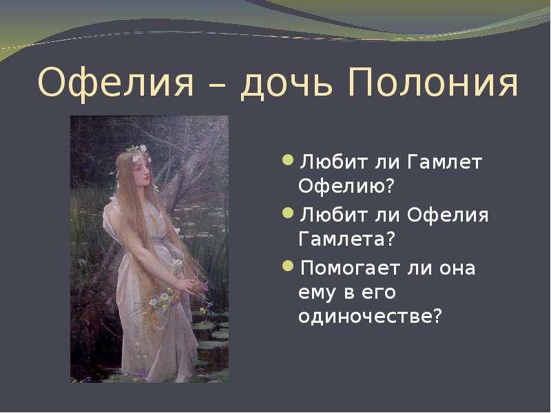 Офелия – дочь Полония Любит ли Гамлет Офелию? Любит ли Офелия Гамлета? Помогает ли она ему в его оди