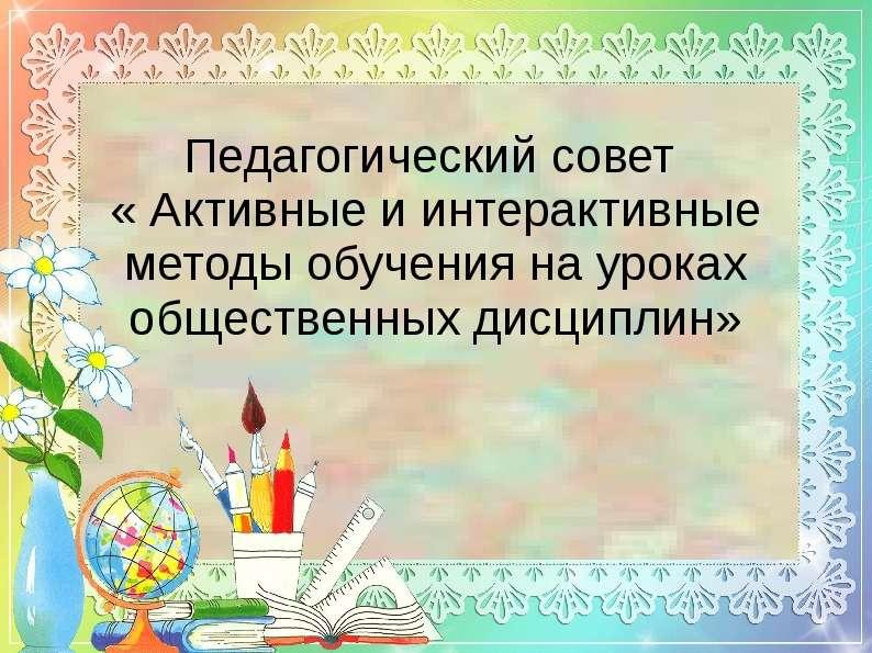 Презентация Педагогический совет « Активные и интерактивные методы обучения на уроках общественных дисциплин»