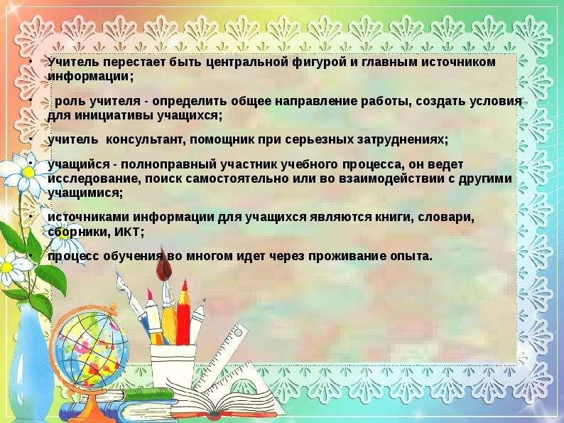 Учитель перестает быть центральной фигурой и главным источником информации; роль учителя - определит