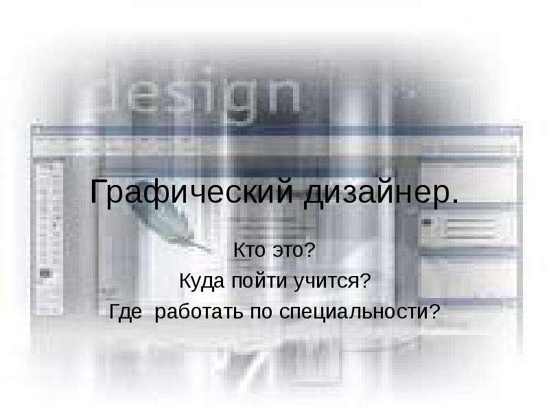 Презентация Графический дизайнер. Кто это? Куда пойти учится? Где работать по специальности?
