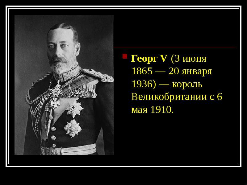 Георг V (3 июня 1865 — 20 января 1936) — король Великобритании с 6 мая 1910. Георг V (3 июня 1865 —