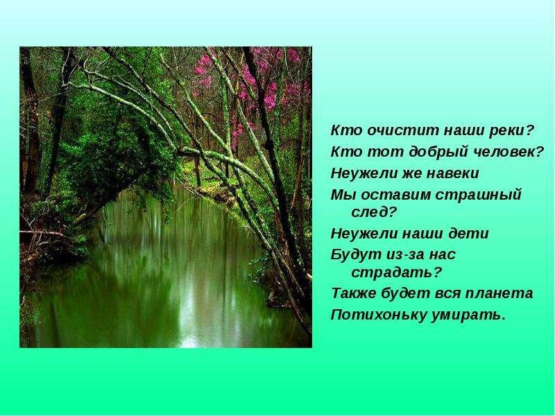 Кто очистит наши реки? Кто тот добрый человек? Неужели же навеки Мы оставим страшный след? Неужели н