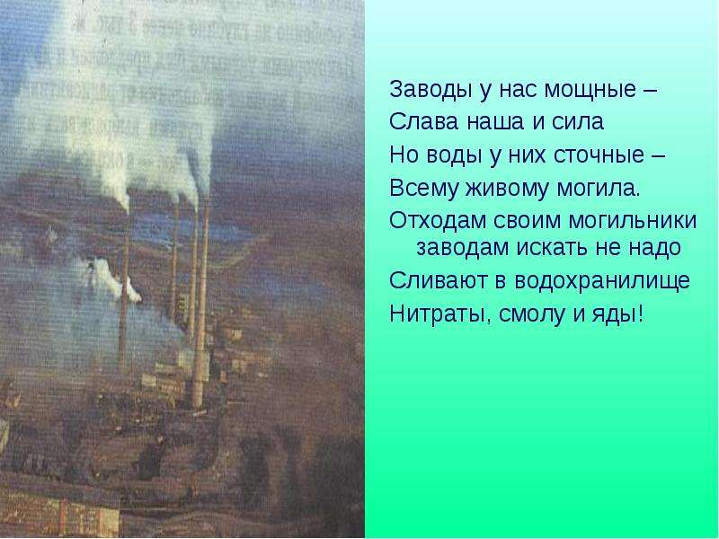 Заводы у нас мощные – Заводы у нас мощные – Слава наша и сила Но воды у них сточные – Всему живому м