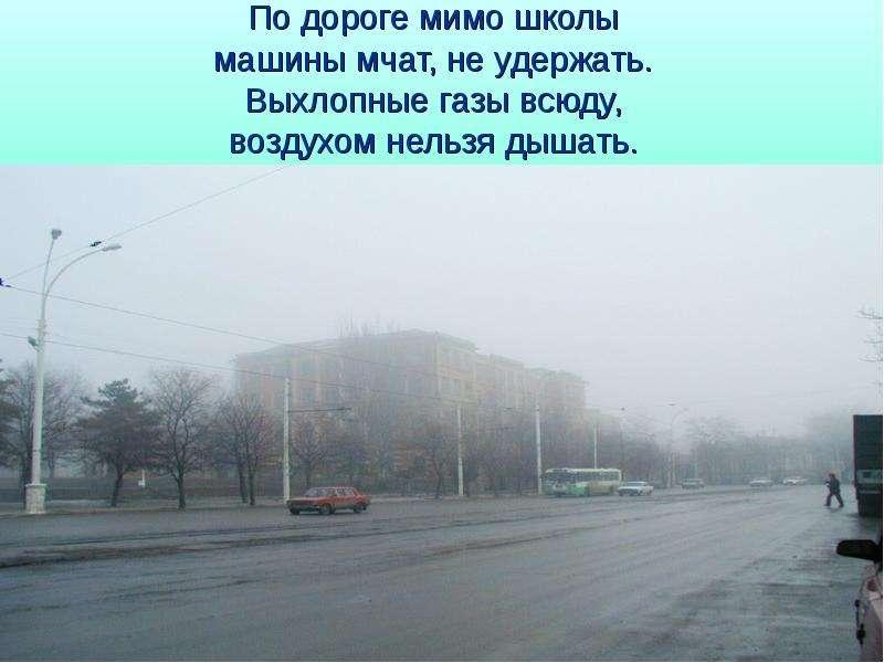 По дороге мимо школы машины мчат, не удержать. Выхлопные газы всюду, воздухом нельзя дышать.
