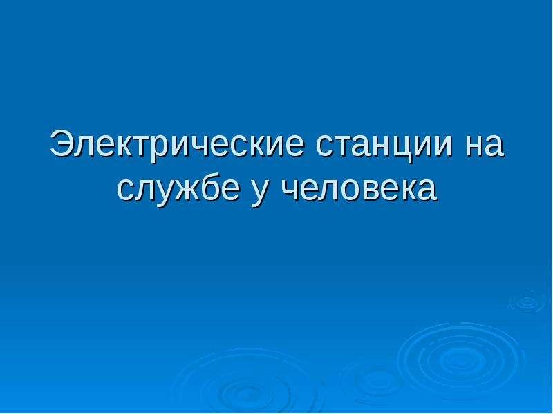 Презентация Электрические станции на службе у человека