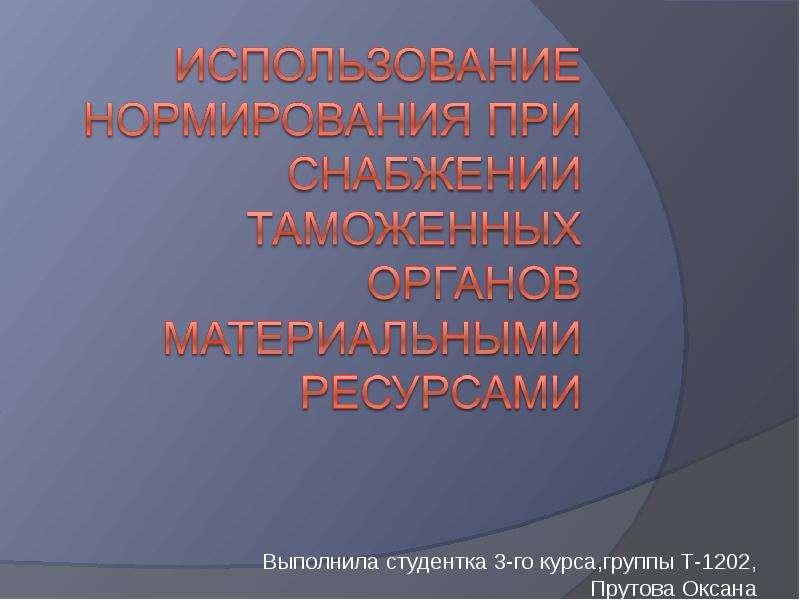Презентация Использование нормирования при снабжении таможенных органами материальными ресурсами