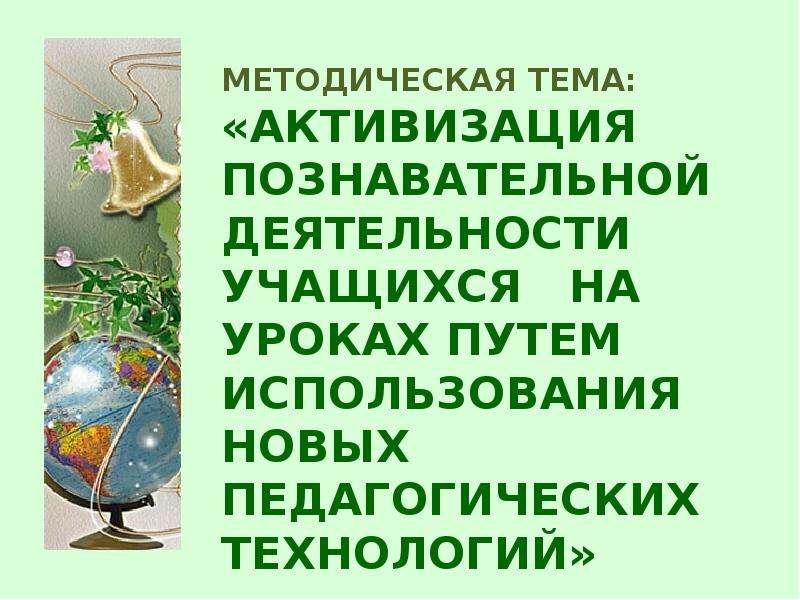 Презентация МЕТОДИЧЕСКАЯ ТЕМА: «АКТИВИЗАЦИЯ ПОЗНАВАТЕЛЬНОЙ ДЕЯТЕЛЬНОСТИ УЧАЩИХСЯ НА УРОКАХ ПУТЕМ ИСПОЛЬЗОВАНИЯ НОВЫХ ПЕДАГОГИЧЕСКИХ ТЕХН