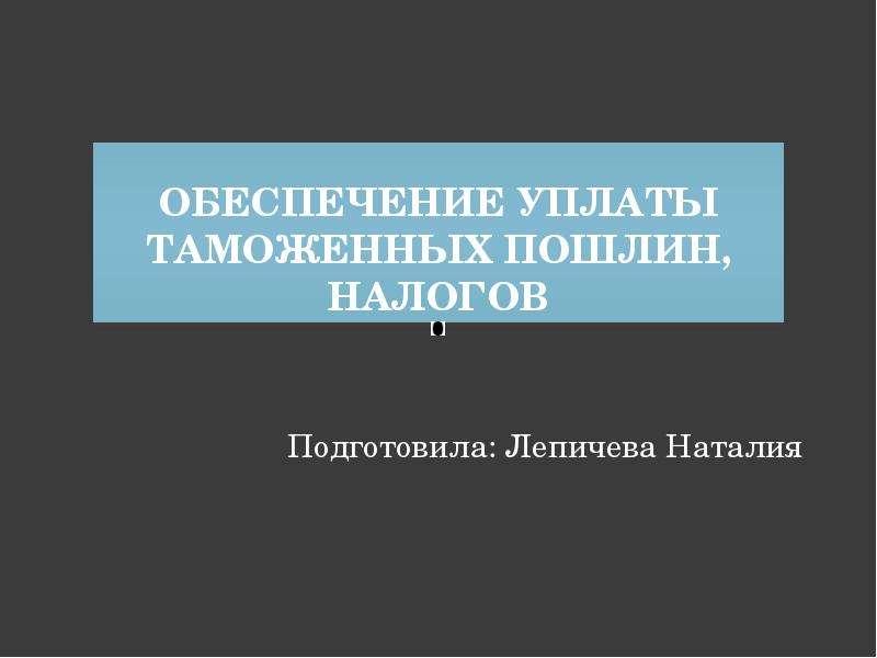 Презентация Обеспечение уплаты таможенных пошлин, налогов Подготовила: Лепичева Наталия