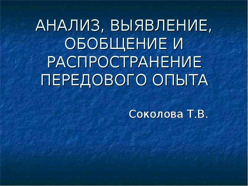 Презентация АНАЛИЗ, ВЫЯВЛЕНИЕ, ОБОБЩЕНИЕ И РАСПРОСТРАНЕНИЕ ПЕРЕДОВОГО ОПЫТА Соколова Т. В.