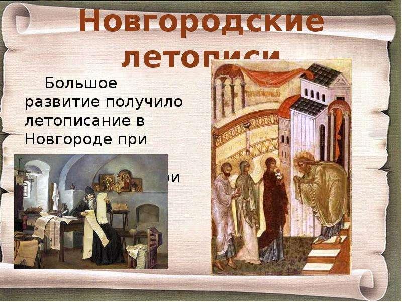 Новгородские летописи Большое развитие получило летописание в Новгороде при дворе архиепископа, при