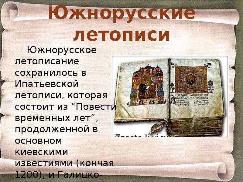Южнорусские летописи Южнорусское летописание сохранилось в Ипатьевской летописи, которая состоит из