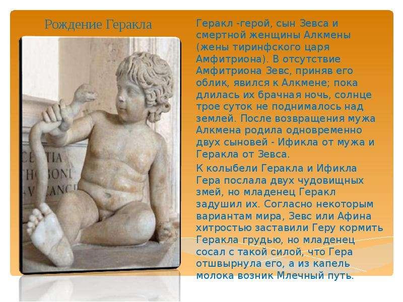 Рождение Геракла Геракл -герой, сын Зевса и смертной женщины Алкмены (жены тиринфского царя Амфитрио