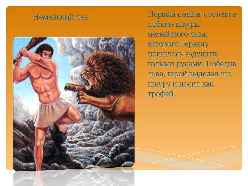 Немейский лев Первый подвиг состоял в добыче шкуры немейского льва, которого Гераклу пришлось задуши