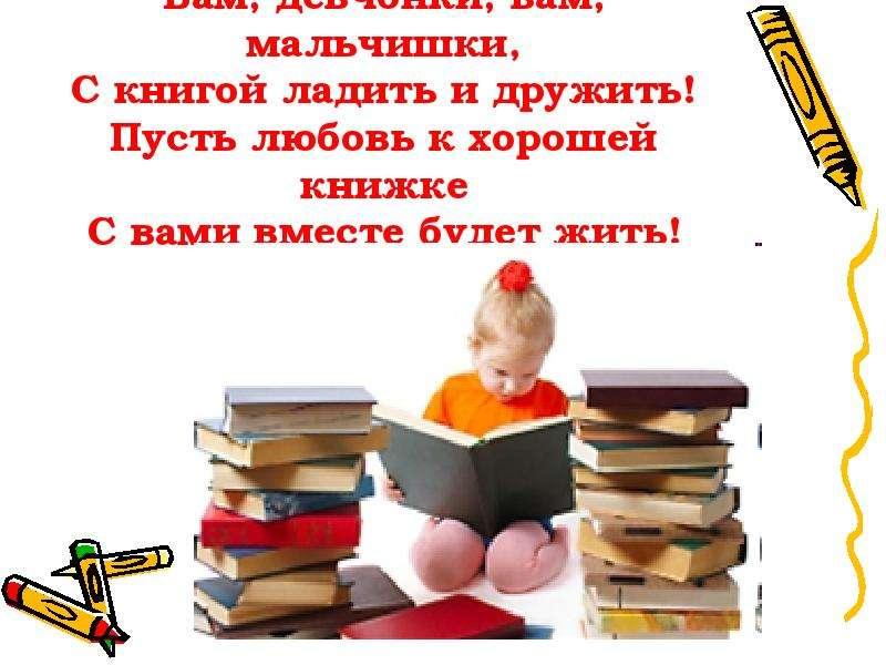 Вам, девчонки, вам, мальчишки, С книгой ладить и дружить! Пусть любовь к хорошей книжке С вами вмест