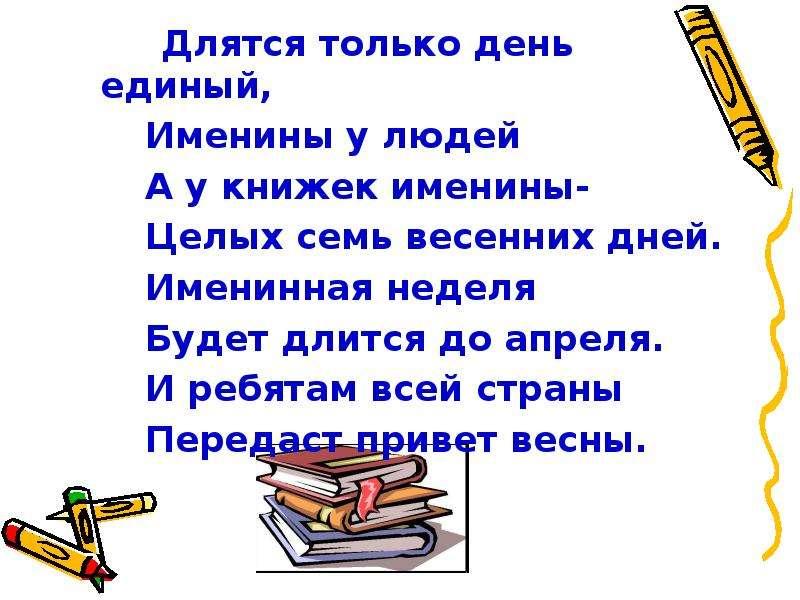 Длятся только день единый, Длятся только день единый, Именины у людей А у книжек именины- Целых семь