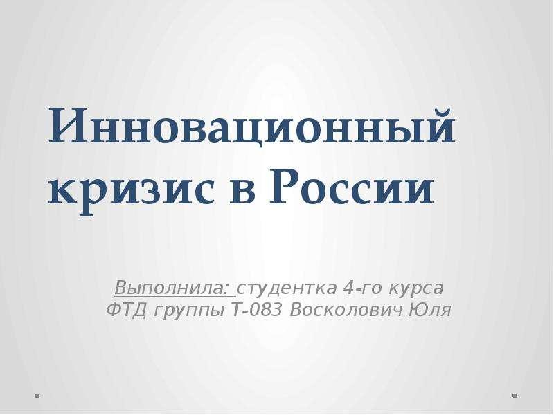 Инновационный кризис в России Выполнила: студентка 4-го курса ФТД группы Т-083 Восколович Юля