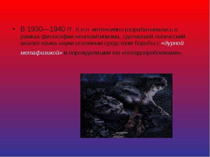 В 1930—1940 гг. Л. н. п. интенсивно разрабатывалась в рамках философии неопозитивизма, сделавшей лог