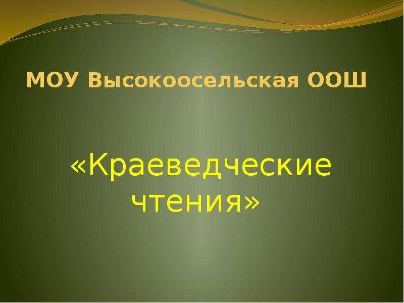 Презентация МОУ Высокоосельская ООШ «Краеведческие чтения»