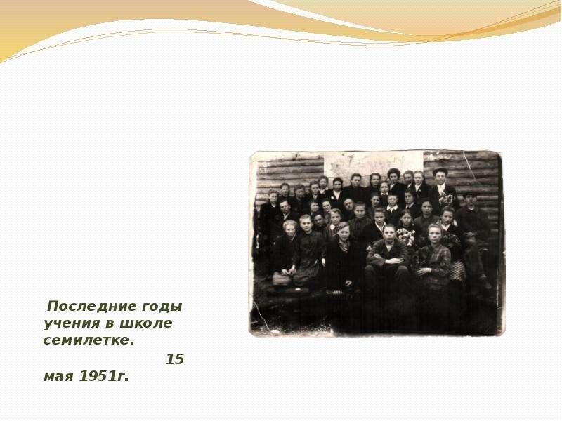 Последние годы учения в школе семилетке. Последние годы учения в школе семилетке. 15 мая 1951г.