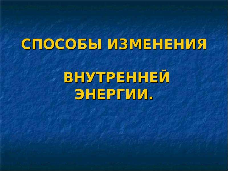 Презентация СПОСОБЫ ИЗМЕНЕНИЯ ВНУТРЕННЕЙ ЭНЕРГИИ.