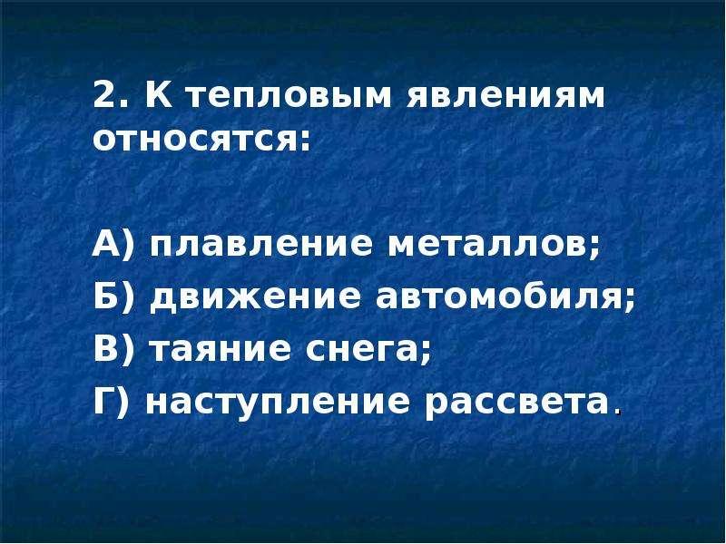 2. К тепловым явлениям относятся: 2. К тепловым явлениям относятся: А) плавление металлов; Б) движен