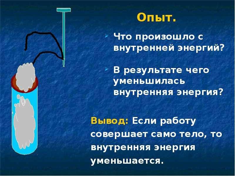 Опыт. Вывод: Если работу совершает само тело, то внутренняя энергия уменьшается.